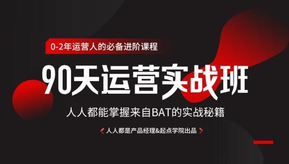90天互联网运营实战班,人人都能掌握来自BAT的实战秘籍